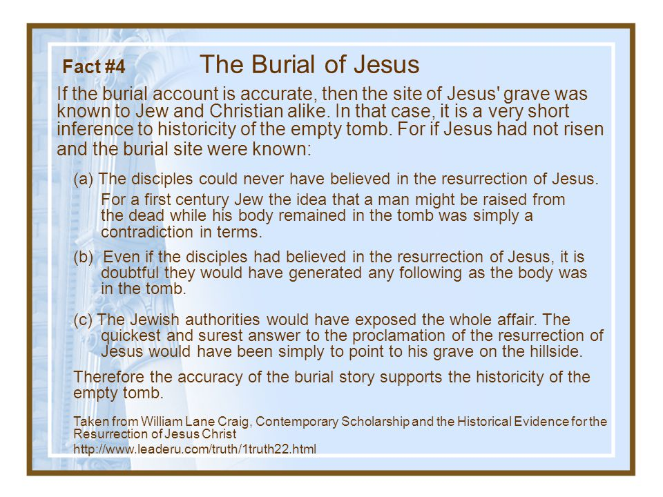 Fact #4 The Burial of Jesus  The historical reliability of the burial story supports the empty tomb.