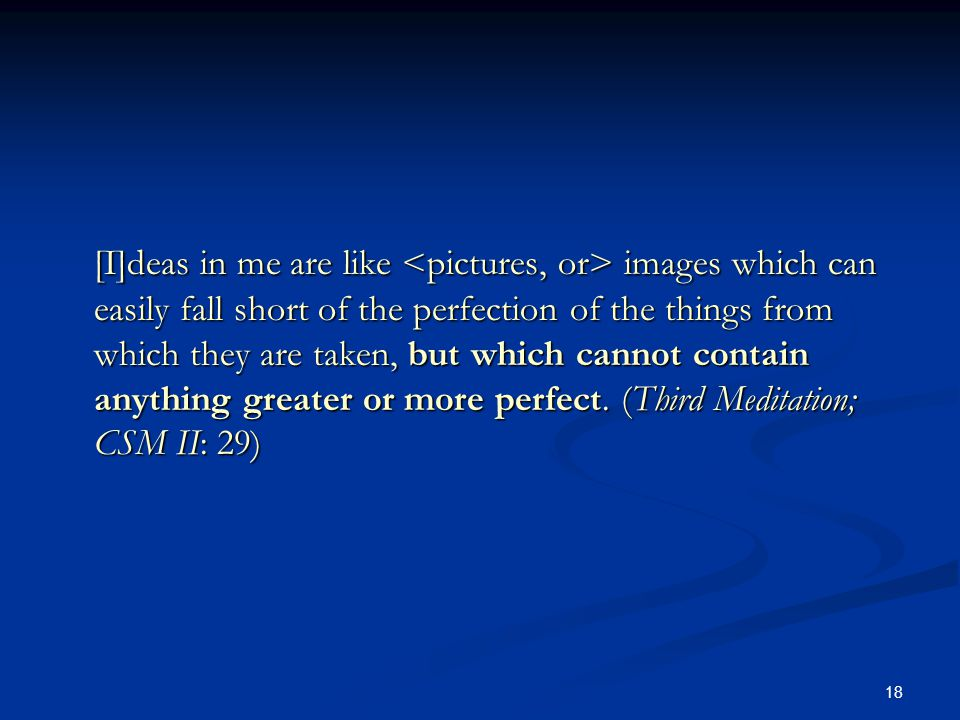 18 [I]deas in me are like images which can easily fall short of the perfection of the things from which they are taken, but which cannot contain anything greater or more perfect.