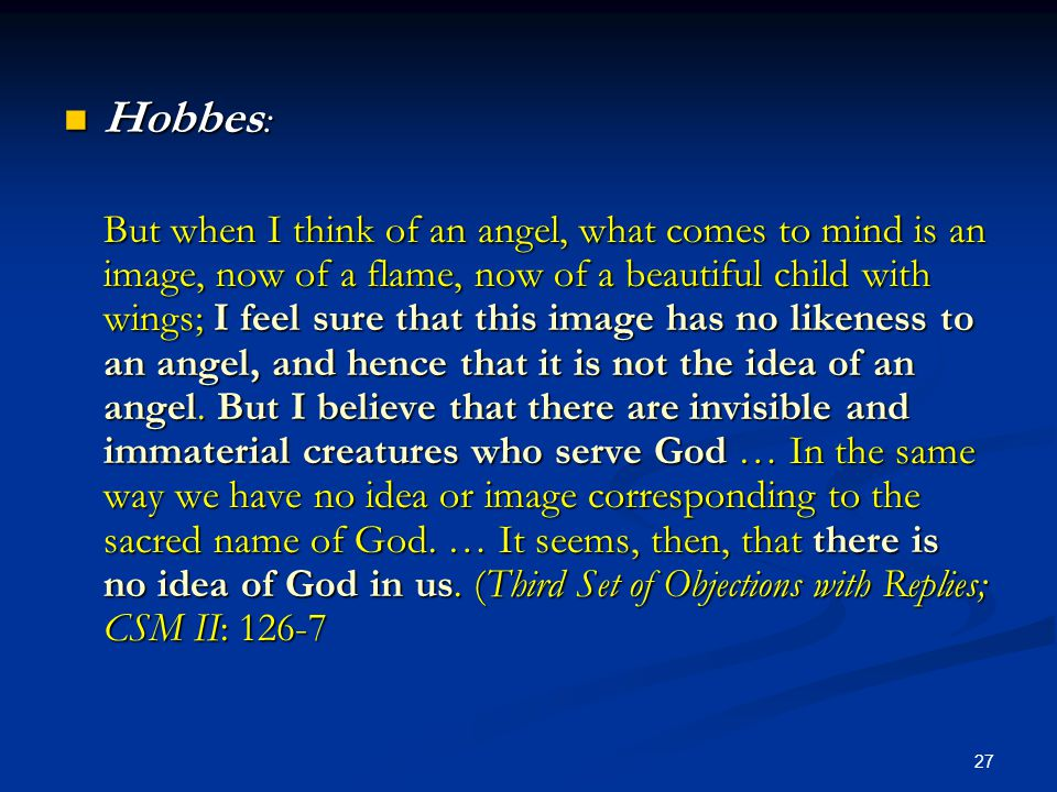 27 Hobbes : Hobbes : But when I think of an angel, what comes to mind is an image, now of a flame, now of a beautiful child with wings; I feel sure that this image has no likeness to an angel, and hence that it is not the idea of an angel.