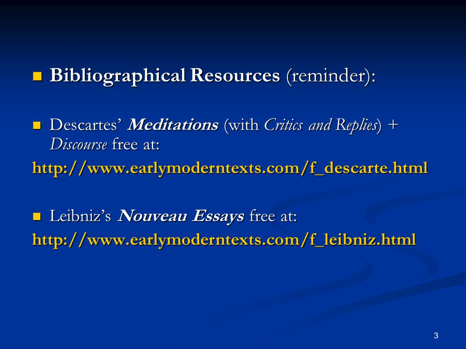 3 Bibliographical Resources (reminder): Bibliographical Resources (reminder): Descartes' Meditations (with Critics and Replies) + Discourse free at: Descartes' Meditations (with Critics and Replies) + Discourse free at:http://www.earlymoderntexts.com/f_descarte.html Leibniz's Nouveau Essays free at: Leibniz's Nouveau Essays free at:http://www.earlymoderntexts.com/f_leibniz.html