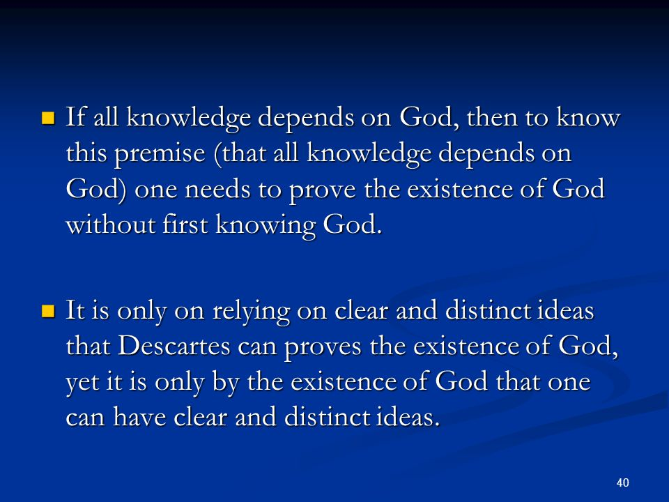 40 If all knowledge depends on God, then to know this premise (that all knowledge depends on God) one needs to prove the existence of God without first knowing God.