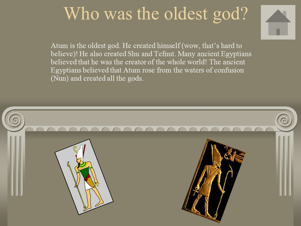 Who was the oldest god? Atum is the oldest god. He created himself (wow, that's hard to believe)! He also created Shu and Tefnut. Many ancient Egyptia