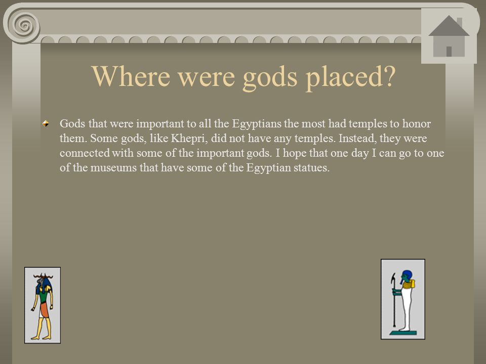 Where were gods placed? Gods that were important to all the Egyptians the most had temples to honor them. Some gods, like Khepri, did not have any tem