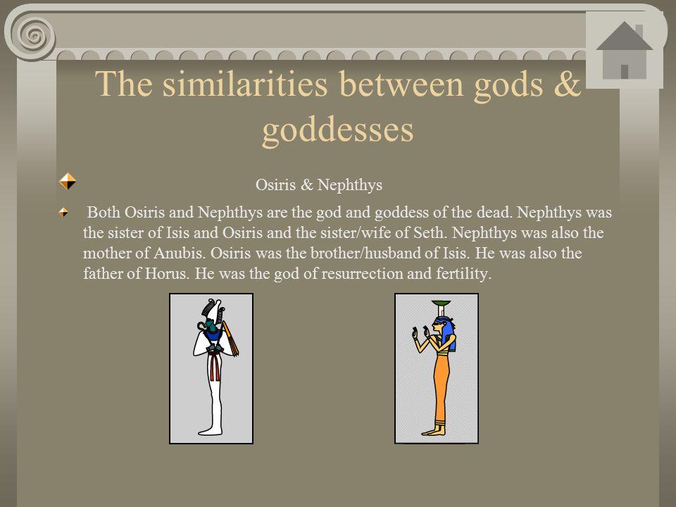 The similarities between gods & goddesses Osiris & Nephthys Both Osiris and Nephthys are the god and goddess of the dead. Nephthys was the sister of I