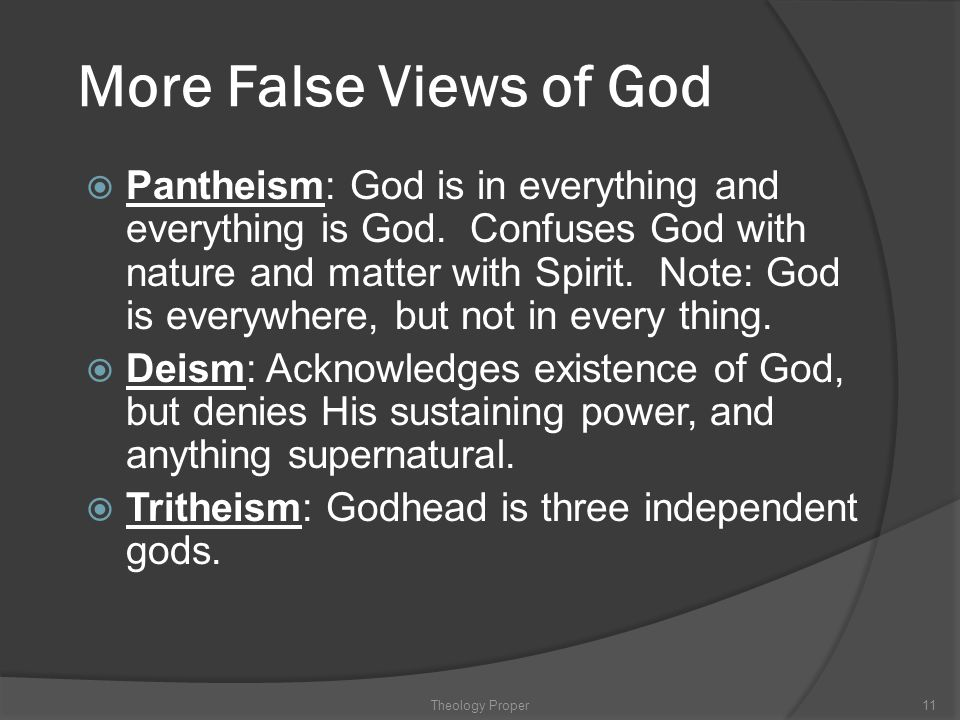 More False Views of God  Pantheism: God is in everything and everything is God. Confuses God with nature and matter with Spirit. Note: God is everywh