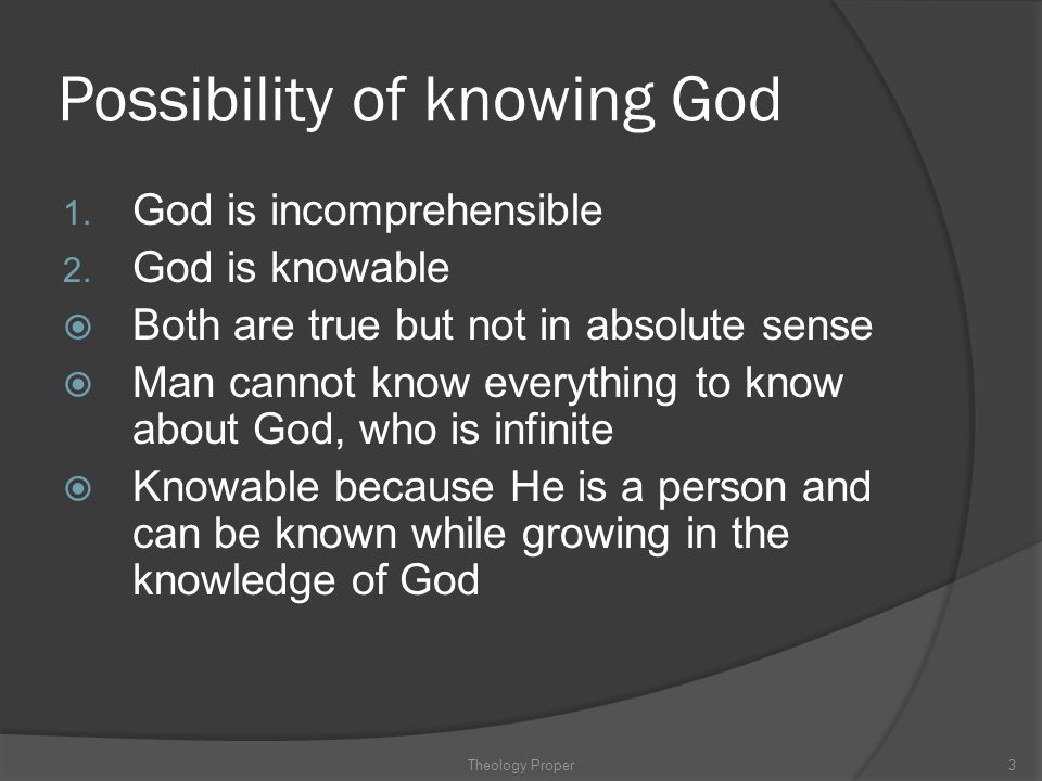 Absolute Attributes  Spirituality involving: Life—God is life and ultimate source of all life Personality—He has self-cognizance, will, intellect, emotion and self determination– (the image given to man)  Infinity, involving: Self-existence—Free from the succession of time Immutability—Unchanging and unchangeable in being Unity—God is one  Perfection, involving: Truth—Agreement and consistency with all that is God Love—God seeks the highest good of humans at His cost Holiness—God is righteous, set apart or separate from sin Theology Proper24