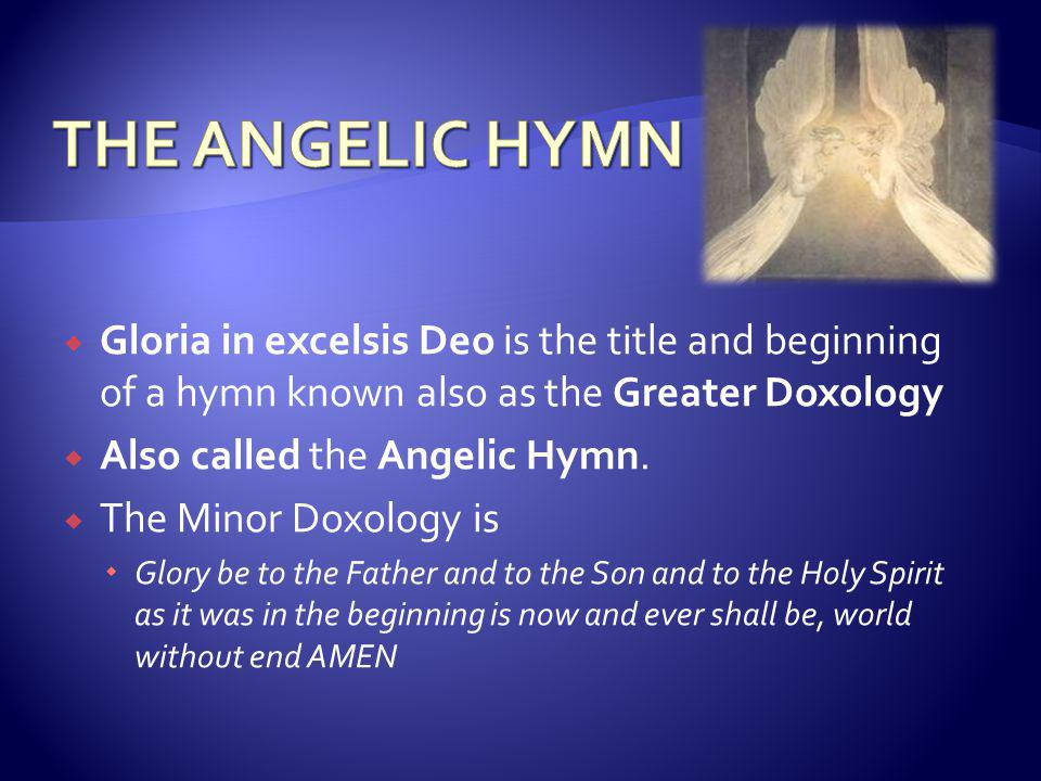  Gloria in excelsis Deo is the title and beginning of a hymn known also as the Greater Doxology  Also called the Angelic Hymn.