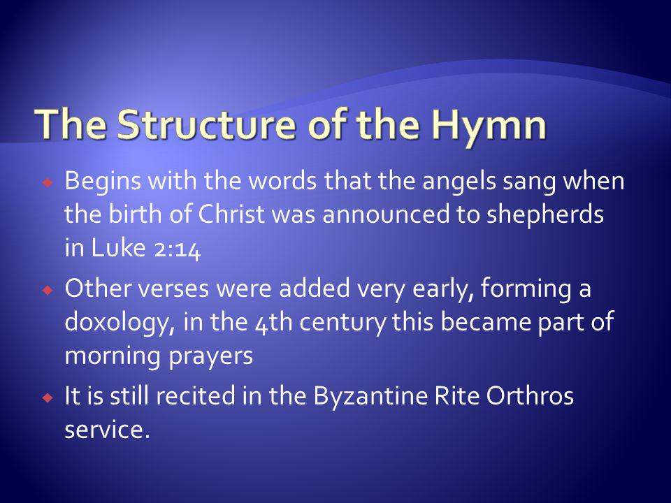  Begins with the words that the angels sang when the birth of Christ was announced to shepherds in Luke 2:14  Other verses were added very early, forming a doxology, in the 4th century this became part of morning prayers  It is still recited in the Byzantine Rite Orthros service.