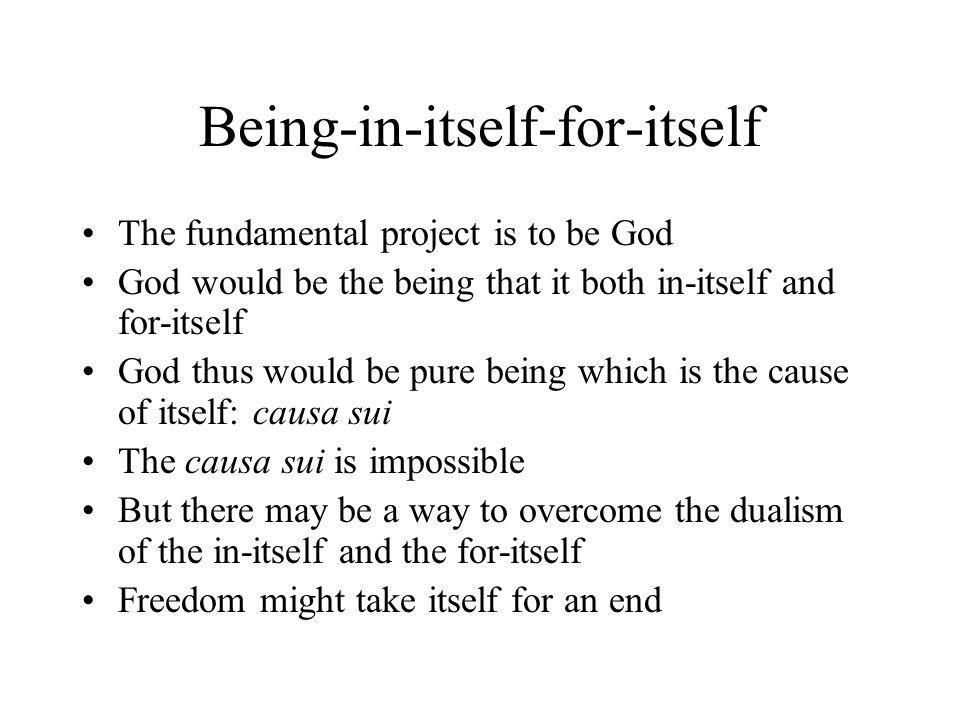 Being-in-itself-for-itself The fundamental project is to be God God would be the being that it both in-itself and for-itself God thus would be pure being which is the cause of itself: causa sui The causa sui is impossible But there may be a way to overcome the dualism of the in-itself and the for-itself Freedom might take itself for an end