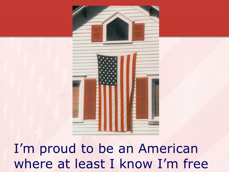 I'm proud to be an American where at least I know I'm free
