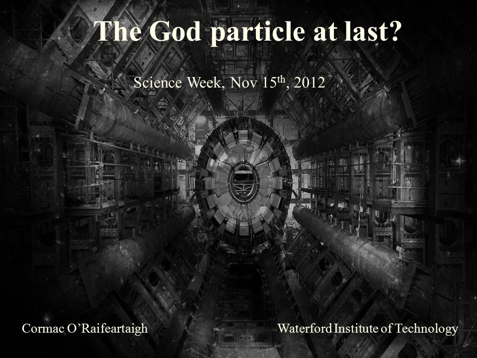 The God particle at last? Cormac O'RaifeartaighWaterford Institute of Technology Science Week, Nov 15 th, 2012