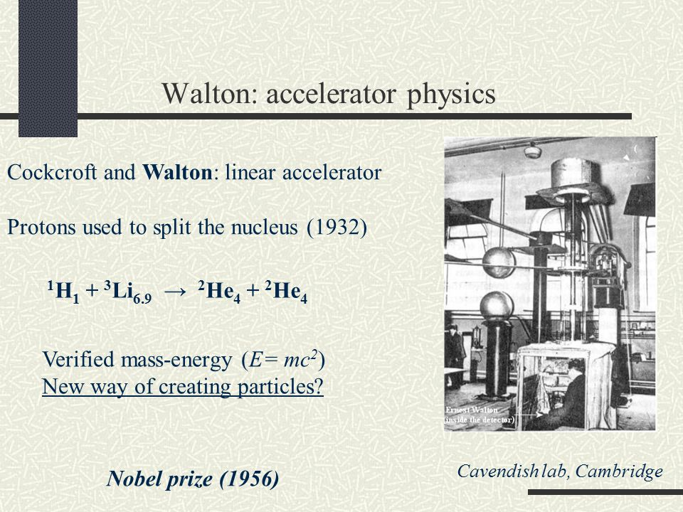 Walton: accelerator physics Cockcroft and Walton: linear accelerator Protons used to split the nucleus (1932) Nobel prize (1956) 1 H 1 + 3 Li 6.9 → 2