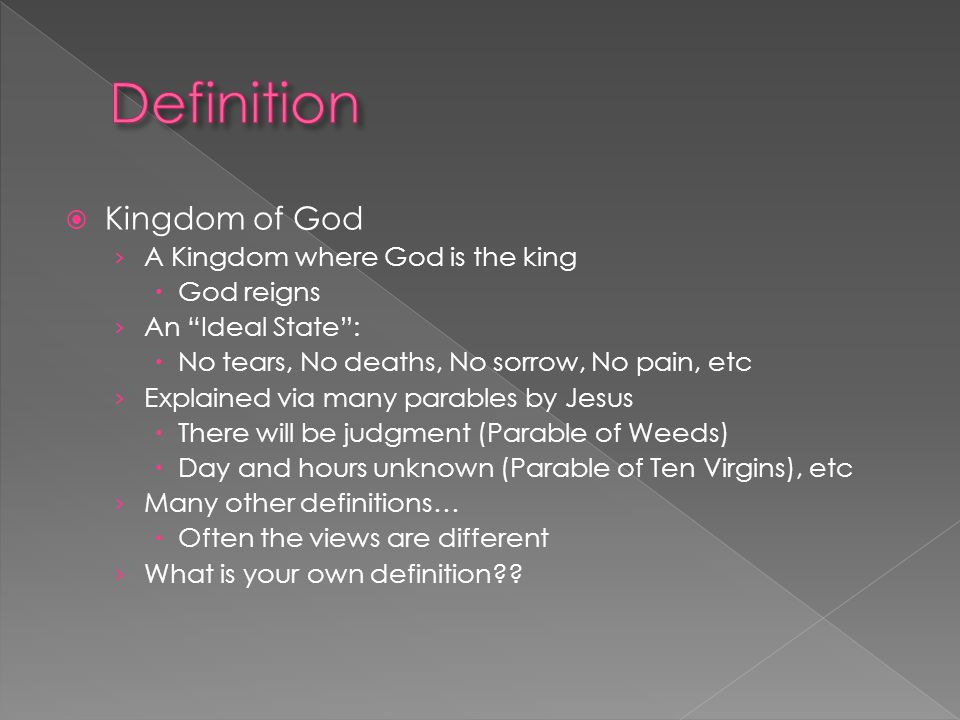  Kingdom of God › A Kingdom where God is the king  God reigns › An Ideal State :  No tears, No deaths, No sorrow, No pain, etc › Explained via many parables by Jesus  There will be judgment (Parable of Weeds)  Day and hours unknown (Parable of Ten Virgins), etc › Many other definitions…  Often the views are different › What is your own definition