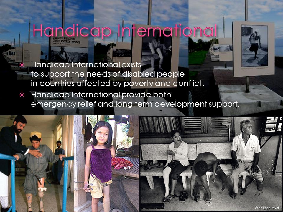  Handicap International exists to support the needs of disabled people in countries affected by poverty and conflict.