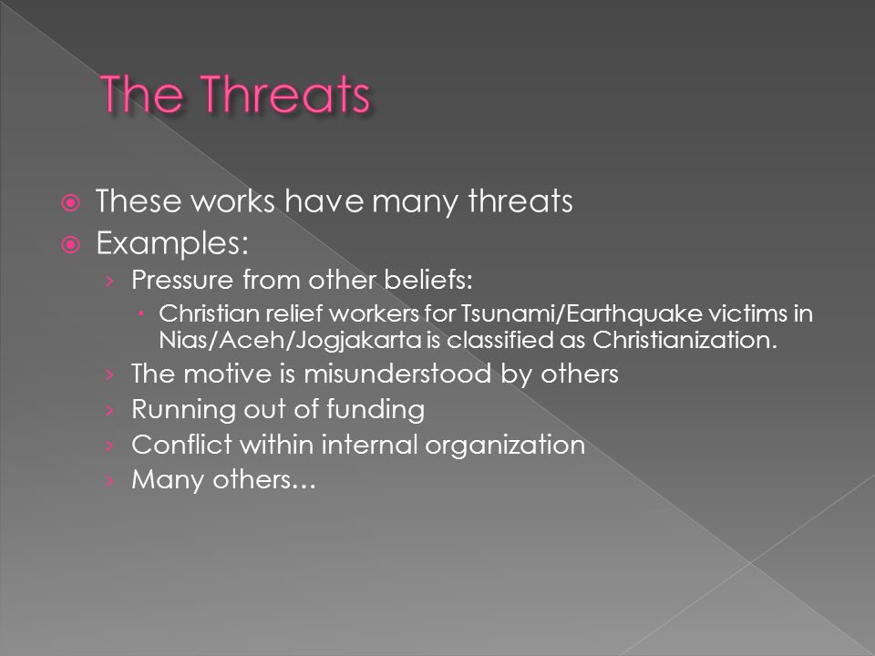  These works have many threats  Examples: › Pressure from other beliefs:  Christian relief workers for Tsunami/Earthquake victims in Nias/Aceh/Jogj