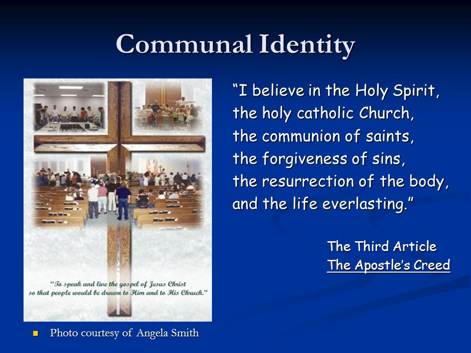 Communal Identity I believe in the Holy Spirit, the holy catholic Church, the communion of saints, the forgiveness of sins, the resurrection of the body, and the life everlasting. The Third Article The Apostle's Creed Photo courtesy of Angela Smith Photo courtesy of Angela Smith
