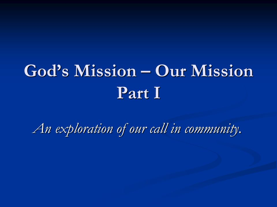 God's Mission – Our Mission Part I An exploration of our call in community.
