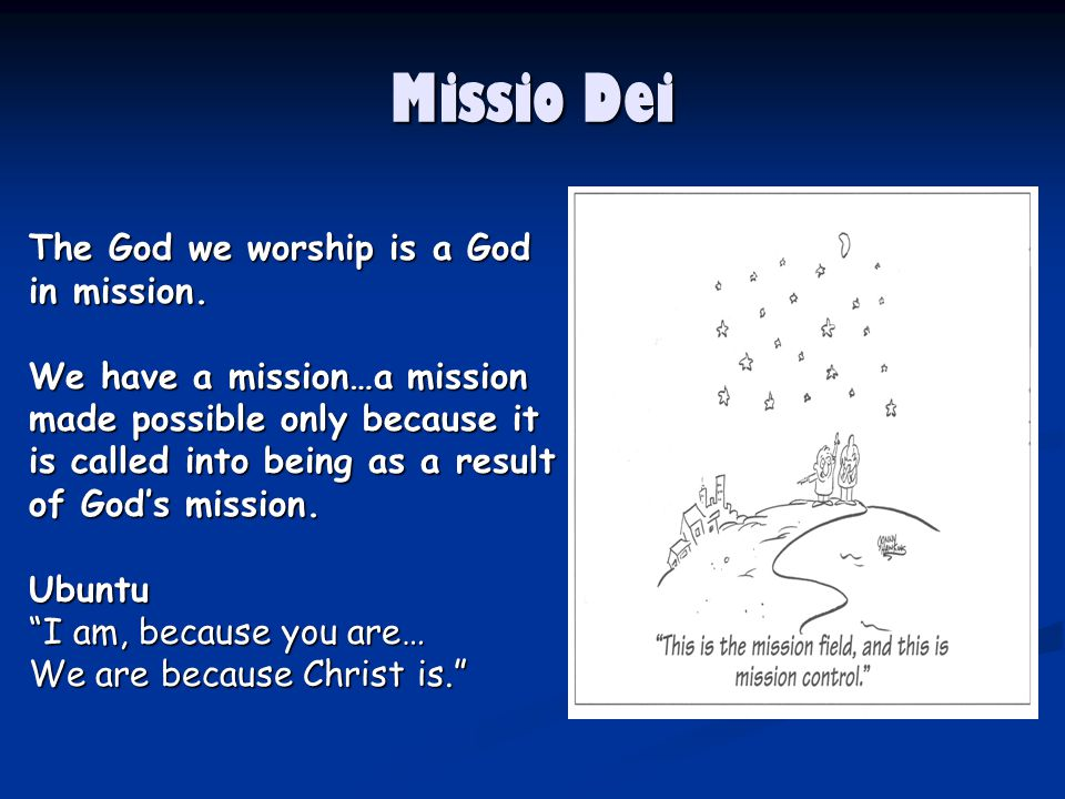 Missio Dei The God we worship is a God in mission.