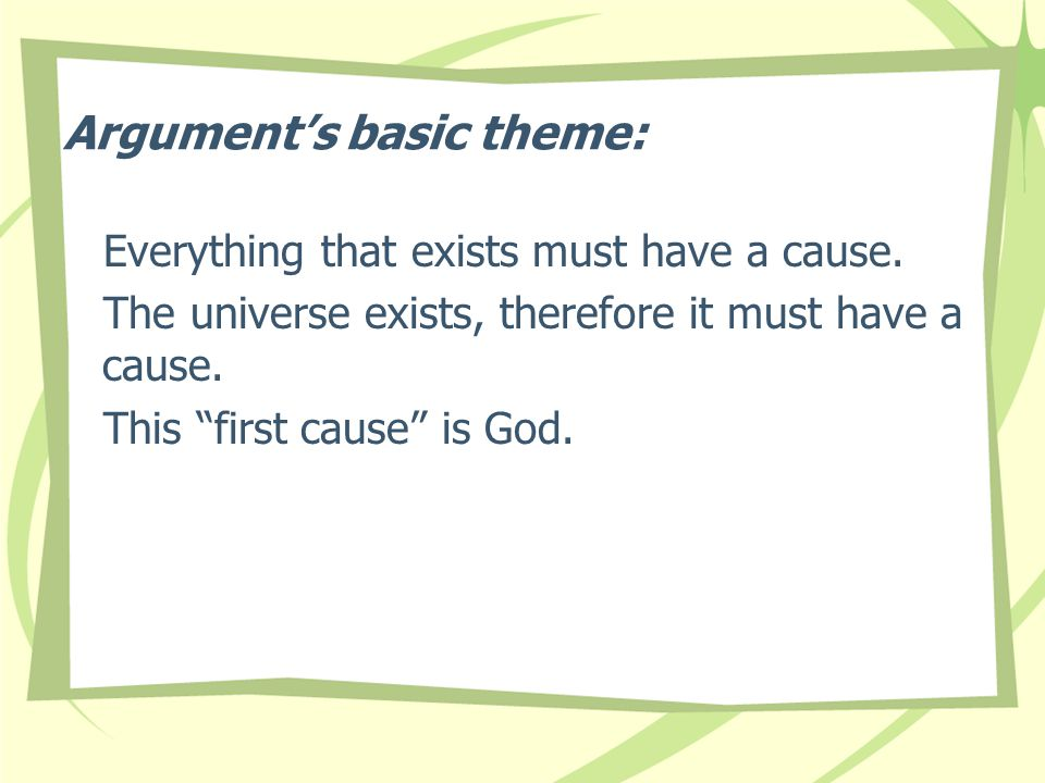 "Argument's basic theme: Everything that exists must have a cause. The universe exists, therefore it must have a cause. This ""first cause"" is God."
