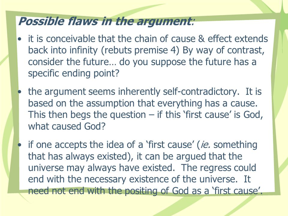 Possible flaws in the argument: it is conceivable that the chain of cause & effect extends back into infinity (rebuts premise 4) By way of contrast, c