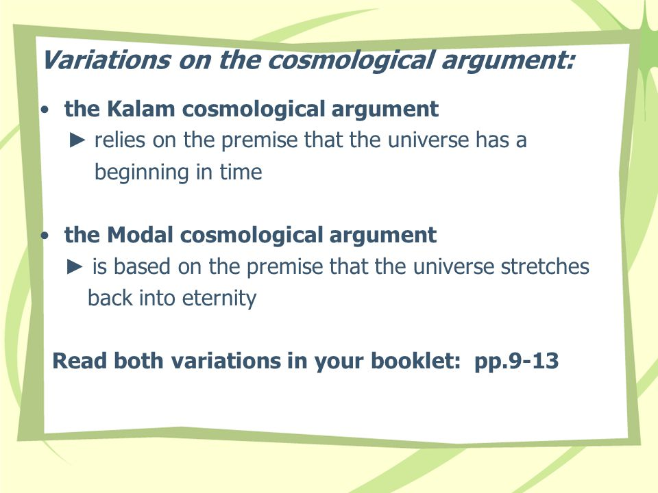 Variations on the cosmological argument: the Kalam cosmological argument ► relies on the premise that the universe has a beginning in time the Modal cosmological argument ► is based on the premise that the universe stretches back into eternity Read both variations in your booklet: pp.9-13
