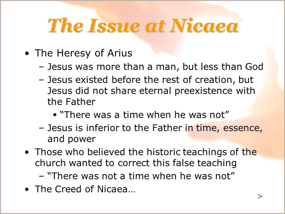 The Issue at Nicaea The Heresy of Arius –Jesus was more than a man, but less than God –Jesus existed before the rest of creation, but Jesus did not share eternal preexistence with the Father  There was a time when he was not –Jesus is inferior to the Father in time, essence, and power Those who believed the historic teachings of the church wanted to correct this false teaching – There was not a time when he was not The Creed of Nicaea… >