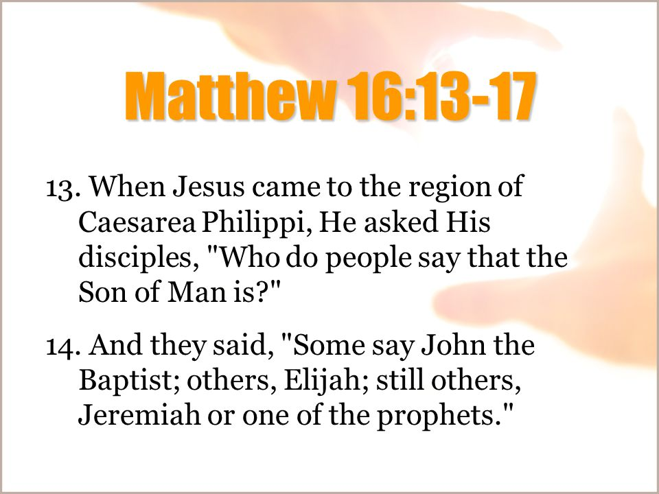 Matthew 16:13-17 13. When Jesus came to the region of Caesarea Philippi, He asked His disciples,