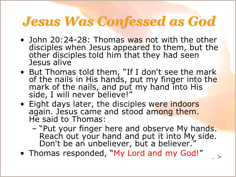 Jesus Was Confessed as God John 20:24-28: Thomas was not with the other disciples when Jesus appeared to them, but the other disciples told him that they had seen Jesus alive But Thomas told them, If I don t see the mark of the nails in His hands, put my finger into the mark of the nails, and put my hand into His side, I will never believe! Eight days later, the disciples were indoors again.