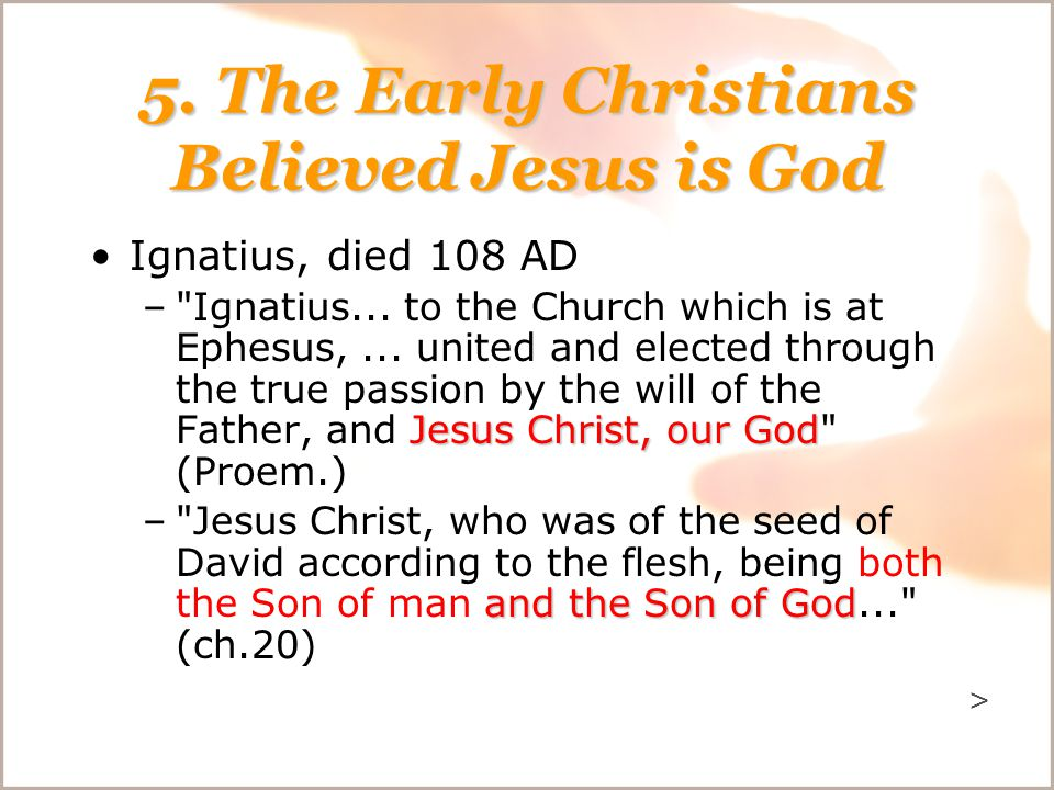 5. The Early Christians Believed Jesus is God Ignatius, died 108 AD Jesus Christ, our God –