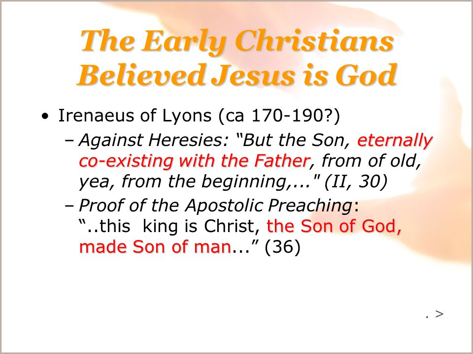 The Early Christians Believed Jesus is God Irenaeus of Lyons (ca 170-190 ) eternally co-existing with the Father –Against Heresies: But the Son, eternally co-existing with the Father, from of old, yea, from the beginning,... (II, 30) the Son of God, made Son of man –Proof of the Apostolic Preaching: ..this king is Christ, the Son of God, made Son of man... (36).