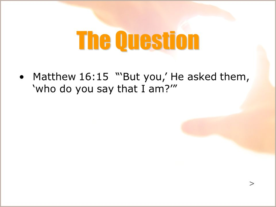 The Question Matthew 16:15 'But you,' He asked them, 'who do you say that I am ' >