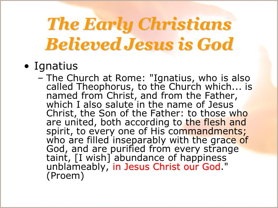 The Early Christians Believed Jesus is God Ignatius in Jesus Christ our God –The Church at Rome: Ignatius, who is also called Theophorus, to the Church which...