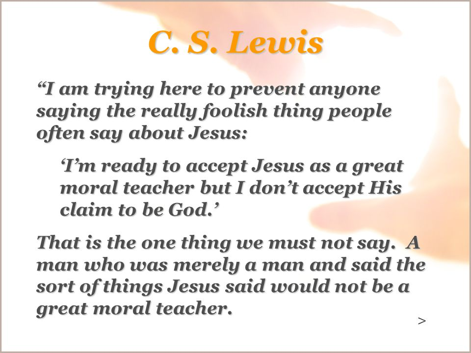 "C. S. Lewis ""I am trying here to prevent anyone saying the really foolish thing people often say about Jesus: 'I'm ready to accept Jesus as a great mo"