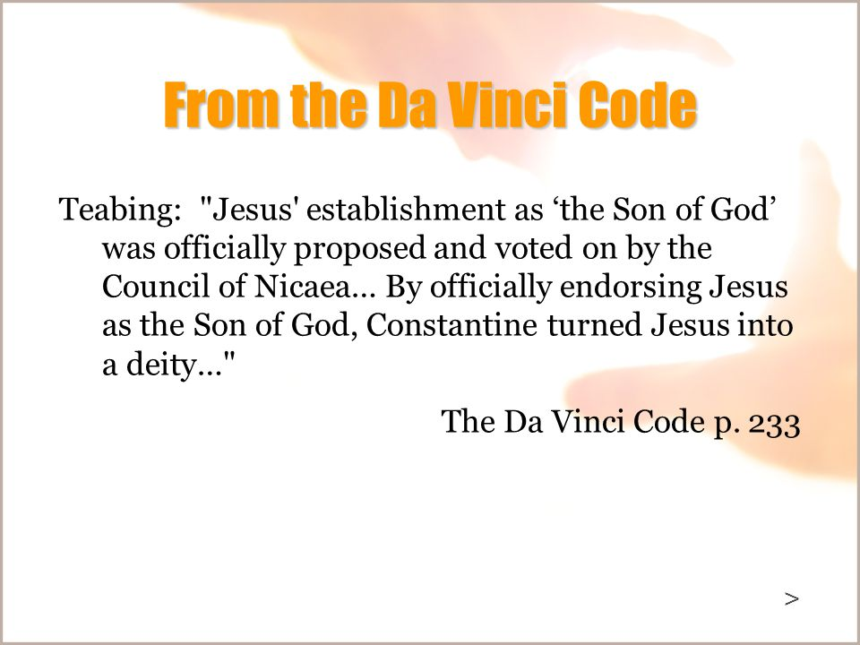From the Da Vinci Code Teabing: Jesus establishment as 'the Son of God' was officially proposed and voted on by the Council of Nicaea… By officially endorsing Jesus as the Son of God, Constantine turned Jesus into a deity… The Da Vinci Code p.