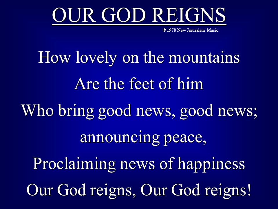 OUR GOD REIGNS  1978 New Jerusalem Music How lovely on the mountains Are the feet of him Who bring good news, good news; announcing peace, announcing