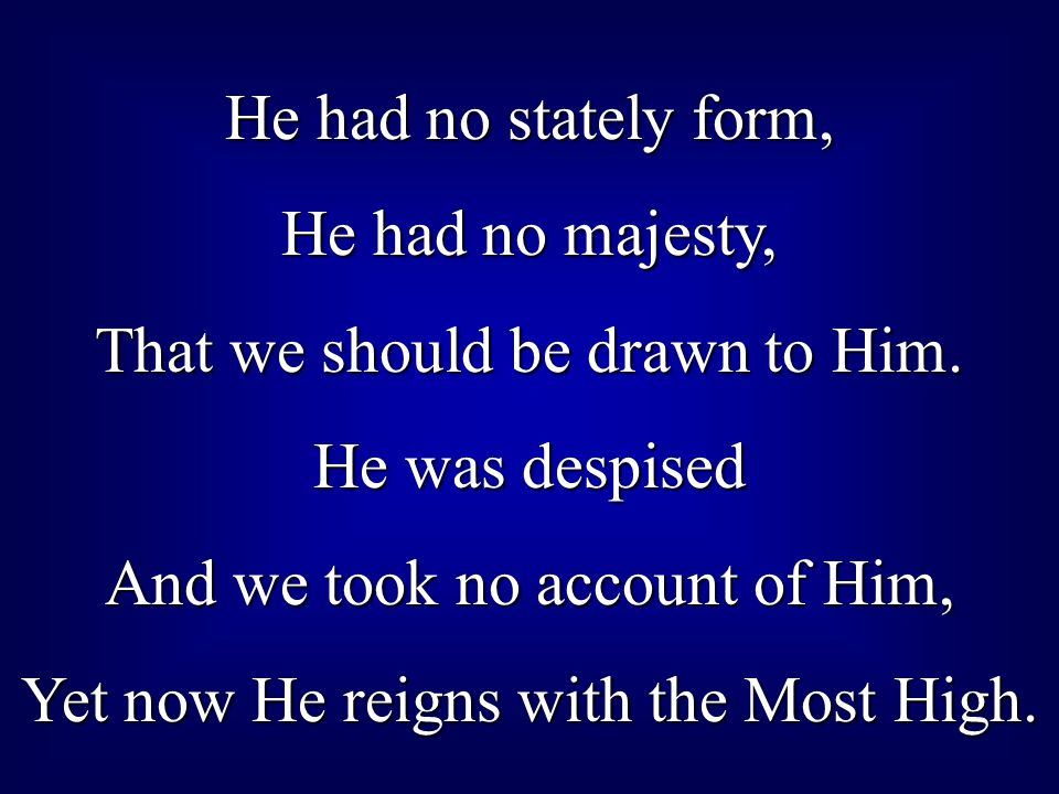 He had no stately form, He had no majesty, That we should be drawn to Him. He was despised And we took no account of Him, Yet now He reigns with the M