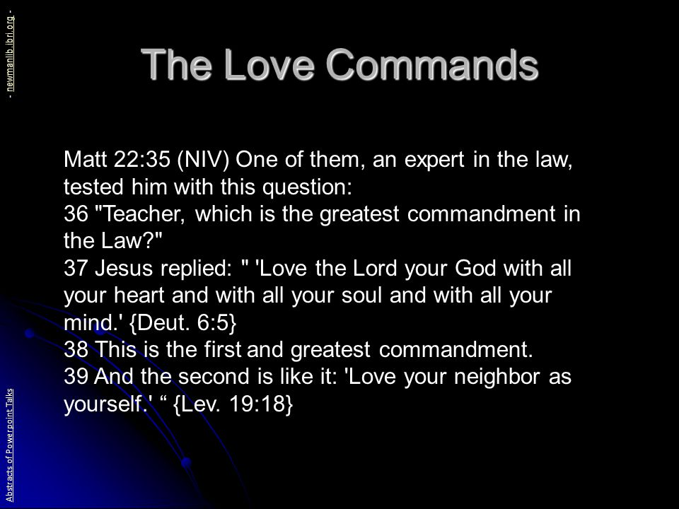 The Love Commands Matt 22:35 (NIV) One of them, an expert in the law, tested him with this question: 36 Teacher, which is the greatest commandment in the Law? 37 Jesus replied: Love the Lord your God with all your heart and with all your soul and with all your mind. {Deut.