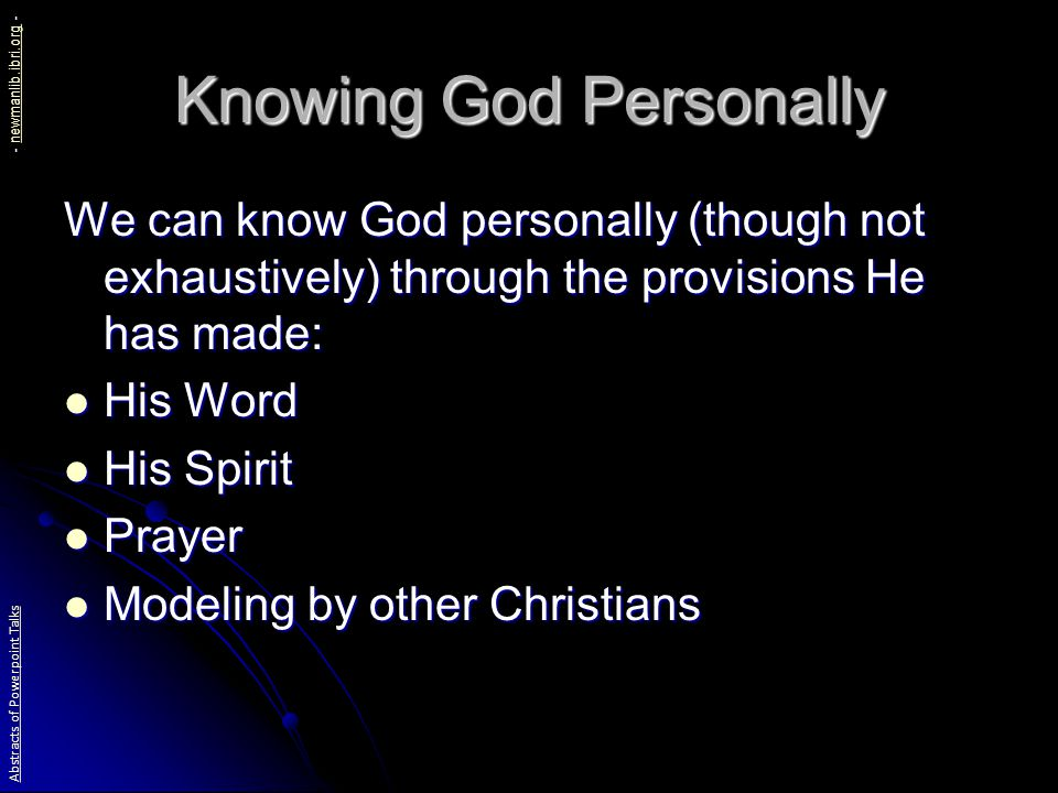 Knowing God Personally We can know God personally (though not exhaustively) through the provisions He has made: His Word His Word His Spirit His Spirit Prayer Prayer Modeling by other Christians Modeling by other Christians Abstracts of Powerpoint Talks - newmanlib.ibri.org -newmanlib.ibri.org