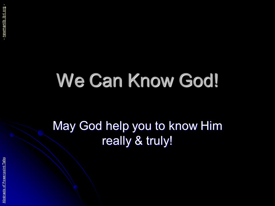 We Can Know God. May God help you to know Him really & truly.