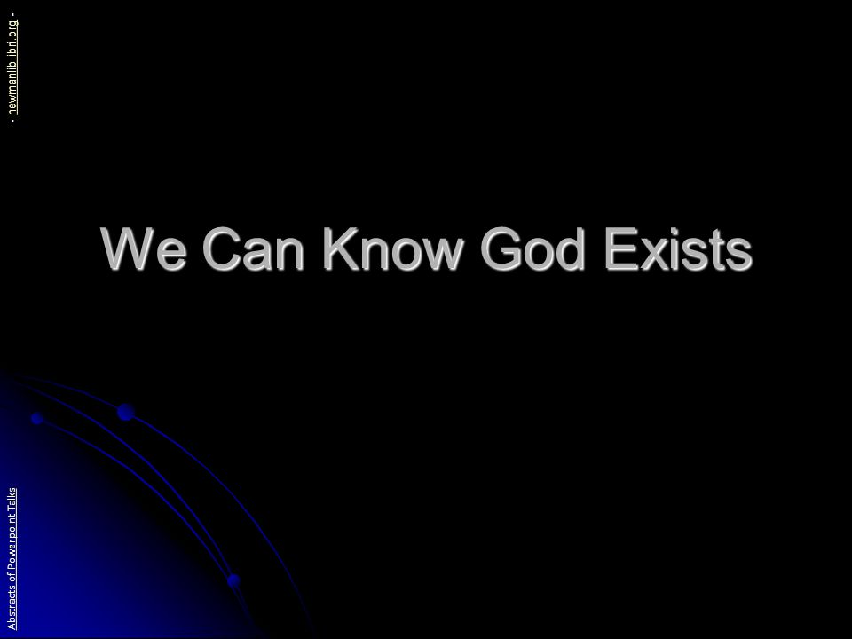 We Can Know God Exists We have evidence for this from: General Revelation General Revelation God s revealing himself in nature and conscience God s revealing himself in nature and conscience Special Revelation Special Revelation God s revealing himself in the Bible God s revealing himself in the Bible Redemption Redemption God s revealing himself in history God s revealing himself in history Abstracts of Powerpoint Talks - newmanlib.ibri.org -newmanlib.ibri.org