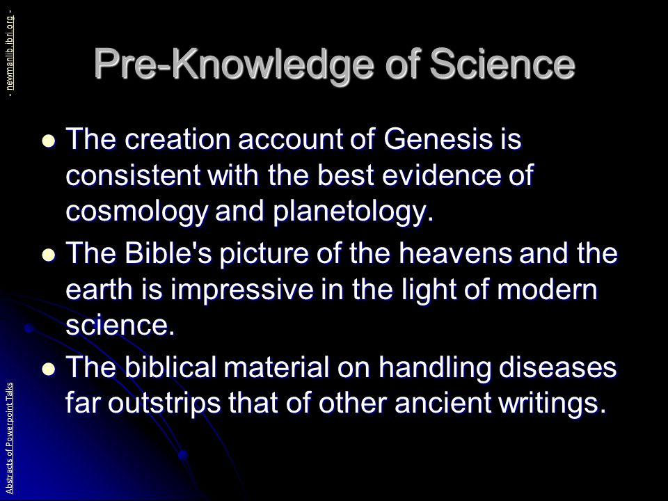 Pre-Knowledge of Science The creation account of Genesis is consistent with the best evidence of cosmology and planetology.