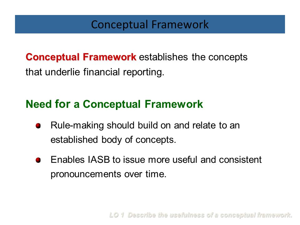 Need for a Conceptual Framework Rule-making should build on and relate to an established body of concepts. Enables IASB to issue more useful and consi