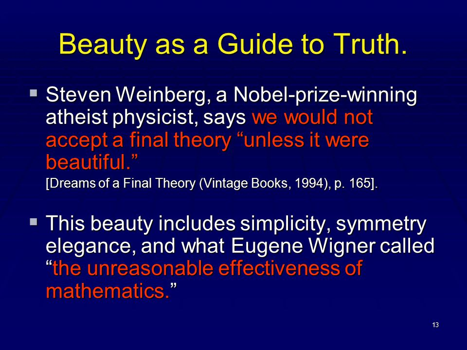 """13 Beauty as a Guide to Truth.  Steven Weinberg, a Nobel-prize-winning atheist physicist, says we would not accept a final theory """"unless it were bea"""