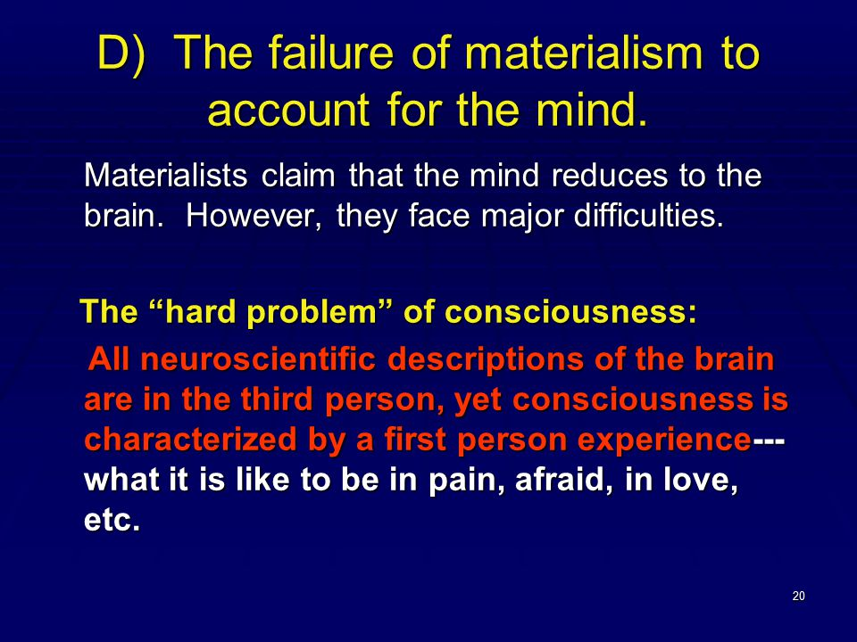 20 D) The failure of materialism to account for the mind. Materialists claim that the mind reduces to the brain. However, they face major difficulties