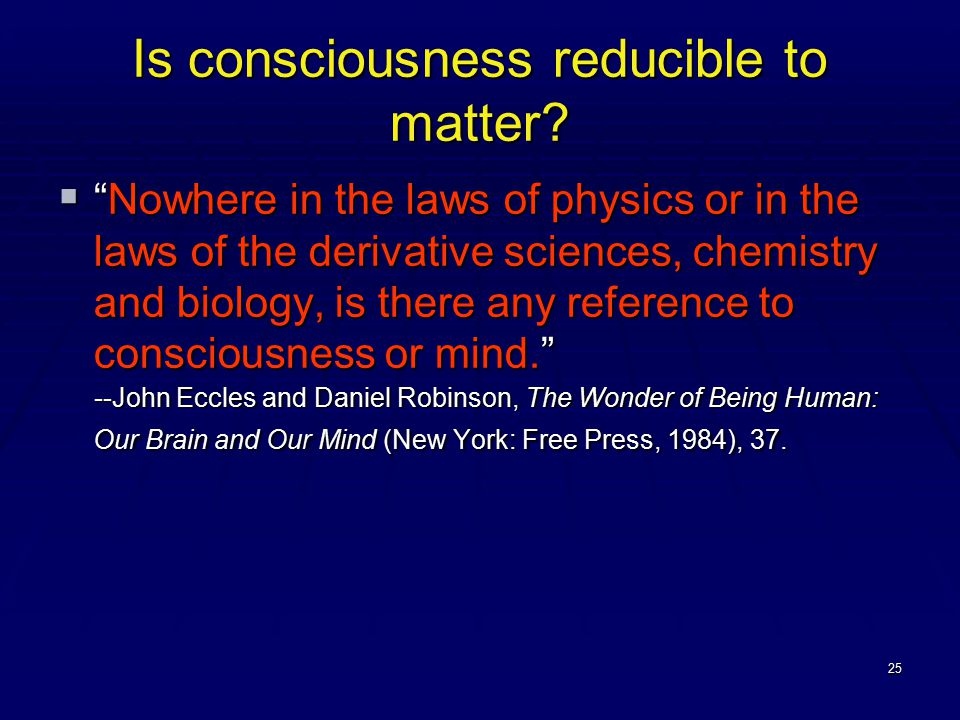 """25 Is consciousness reducible to matter?  """"Nowhere in the laws of physics or in the laws of the derivative sciences, chemistry and biology, is there"""