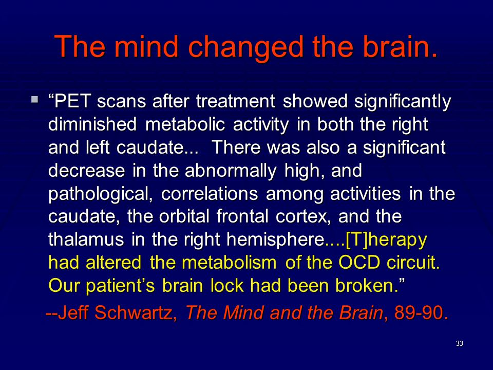 """33 The mind changed the brain.  """"PET scans after treatment showed significantly diminished metabolic activity in both the right and left caudate... T"""