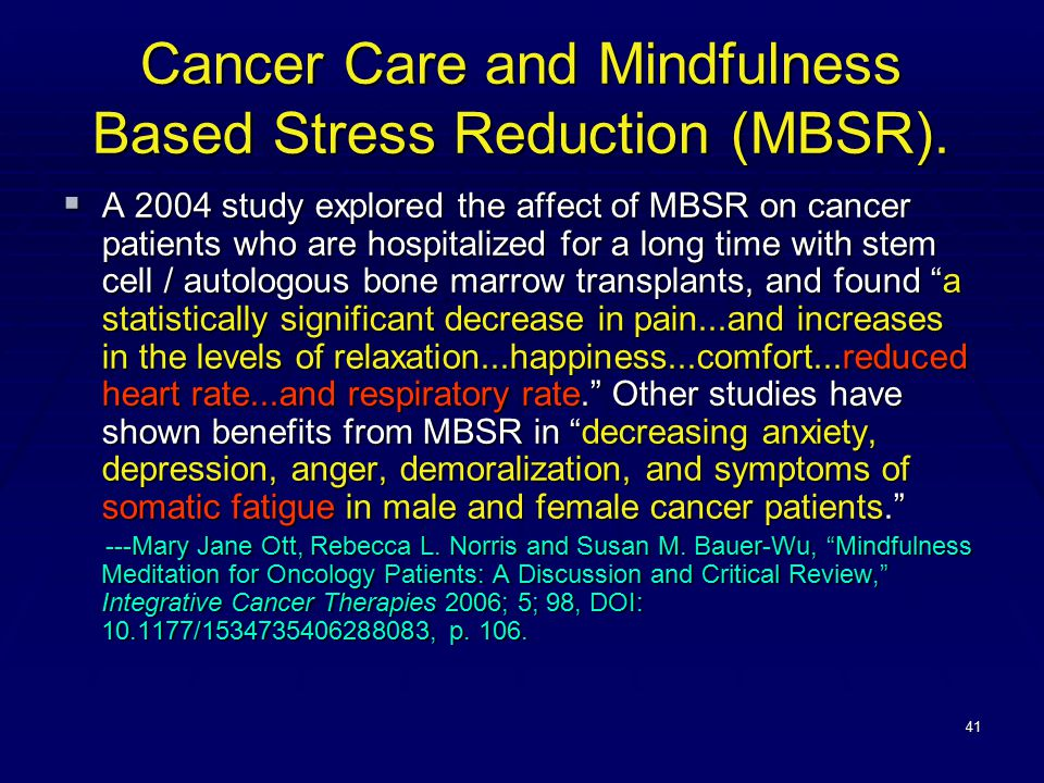 41 Cancer Care and Mindfulness Based Stress Reduction (MBSR).  A 2004 study explored the affect of MBSR on cancer patients who are hospitalized for a