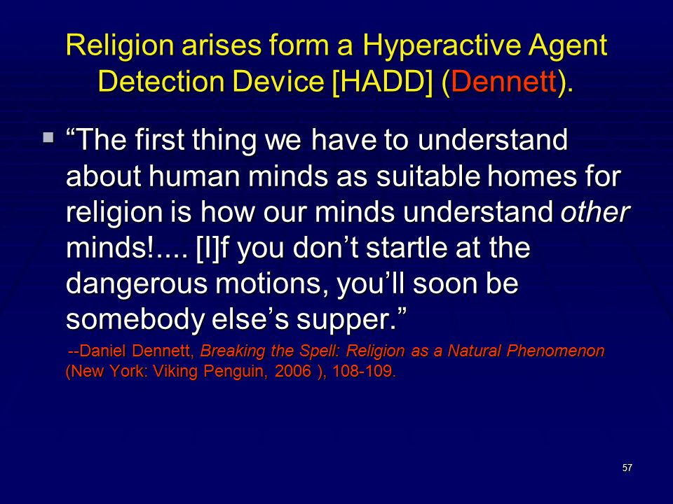 57 Religion arises form a Hyperactive Agent Detection Device [HADD] (Dennett).