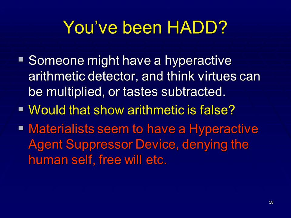 58 You've been HADD?  Someone might have a hyperactive arithmetic detector, and think virtues can be multiplied, or tastes subtracted.  Would that s