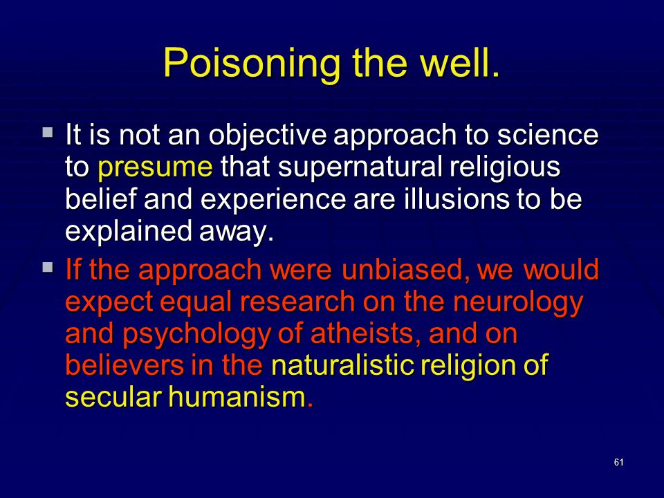 61 Poisoning the well.  It is not an objective approach to science to presume that supernatural religious belief and experience are illusions to be e